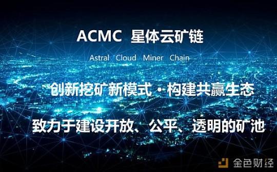 颠覆性云挖矿项目 ACMC(Astral Cloud Miner Chain)星体云矿链,耀世启航