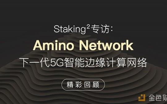 Staking²专访:Amino Network下一代5G智能边缘计算网络