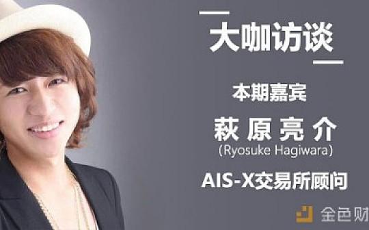 大咖访谈:AIS-X交易所顾问萩原亮介