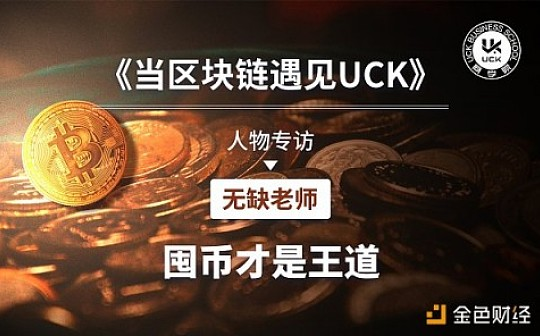 UCK商学院《当区块链遇见UCK》人物专访——无缺老师:囤币才是王道
