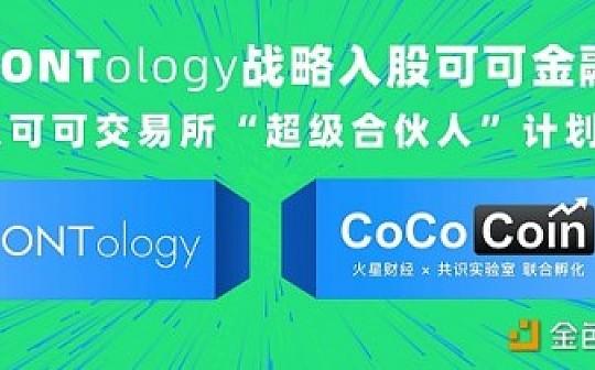"""本体Ontology战略入股可可金融 加入可可交易所""""超级合伙人""""计划"""