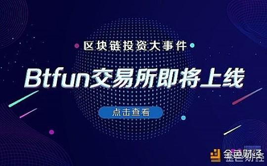"Btfun交易所甩""王炸"" 正式版即将上线 区块链领域又一大事件"
