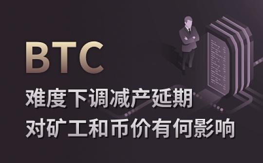 BTC难度下调 减产延期 对矿工和币价有何影响?
