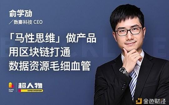 数秦科技CEO俞学劢:「马性思维」做产品,用区块链打通数据资源毛细血管   超人物