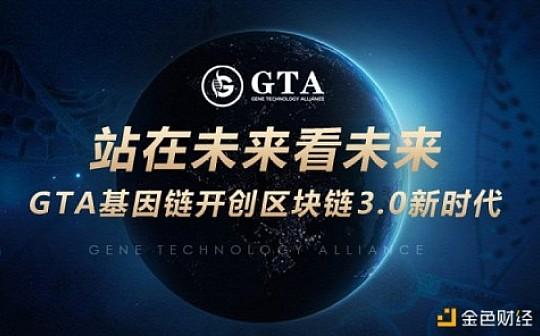 站在未来看未来GTA基因链开创区块链3.0新时代