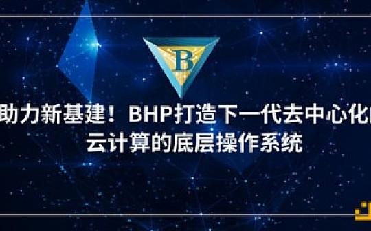 助力新基建 BHP打造下一代去中心化的云计算的底层操作系统