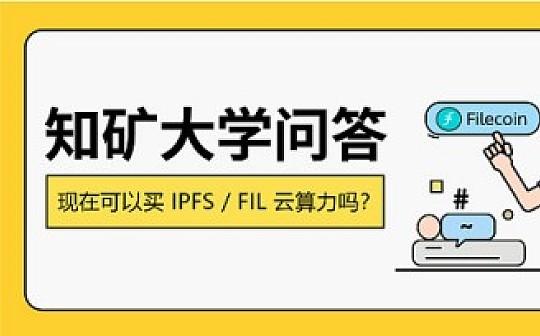 「知矿大学问答」IPFS这么火, 现在适合去购买Filecoin云算力吗?