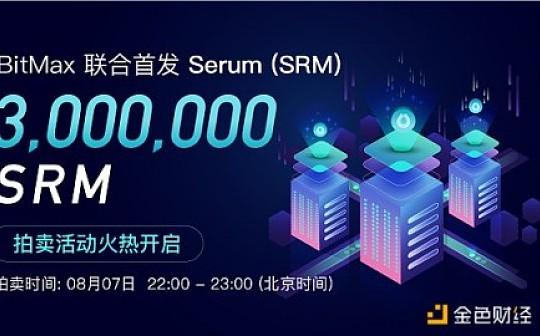 BitMax联合首发Serum (SRM),拍卖活动火热开启