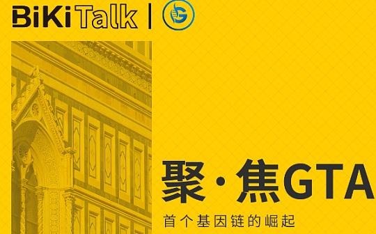 BiKi Talk 聚焦GTA-首个基因链的崛起