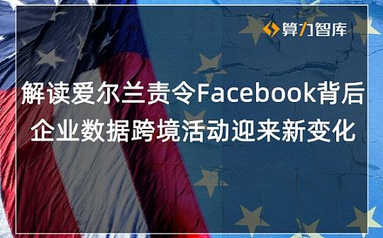 这次轮到老美 爱尔兰命令Facebook停止向美发送用户数据 全球跨境互联网企业或受影响