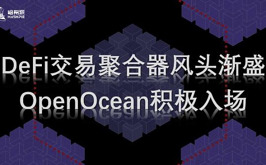 DeFi交易聚合器风头渐盛   OpenOcean积极入场