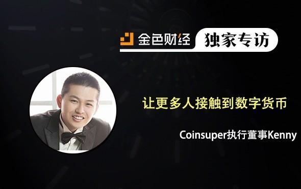 数字货币交易所Coinsuper执行董事Kenny Shih:Coinsuper让更多人接触到数字货币