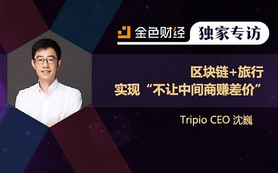 "Tripio CEO沈巍:区块链+旅行 实现""不让中间商赚差价""| 独家专访"