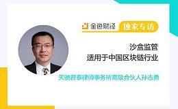 天驰君泰律师事务所高级合伙人孙志勇:沙盒监管适用于中国区块链行业 |独家专访