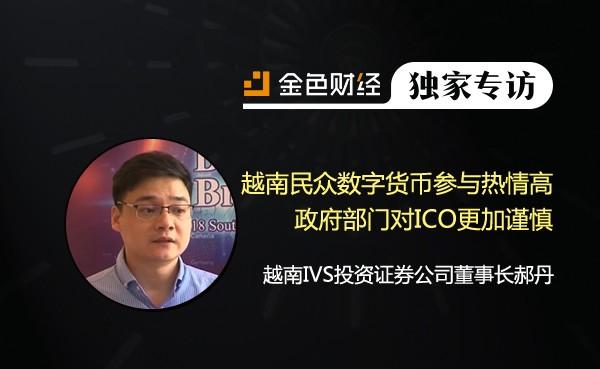 越南IVS投资证券公司董事长郝丹:越南民众数字货币参与热情高,政府部门因6.6亿美元诈骗案对ICO更加谨慎 | 金色财经独家专访