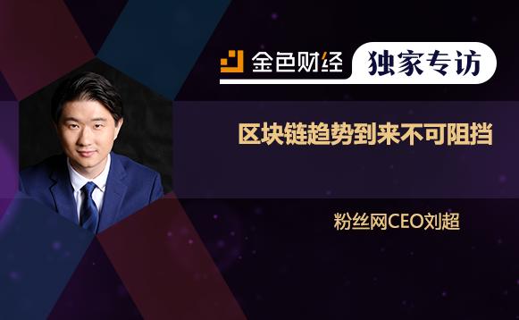 粉丝网CEO刘超:区块链趋势到来不可阻挡 | 独家专访