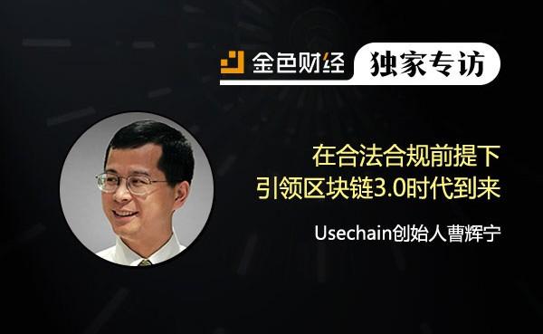 Usechain创始人曹辉宁:在合法合规前提下引领区块链3.0时代到来 | 金色财经独家专访