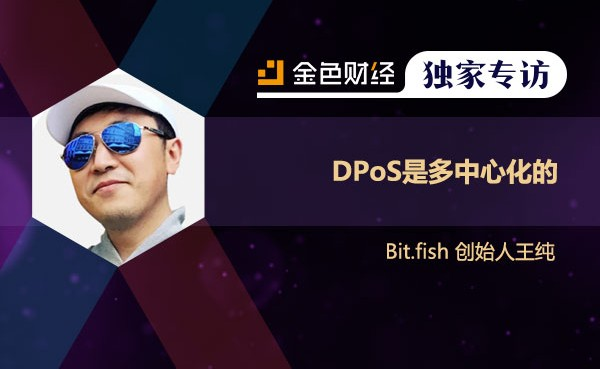 Bit.fish 创始人王纯: DPoS是多中心化的| 金色财经独家专访