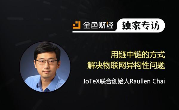 IoTeX联合创始人Raullen Chai:用链中链的方式解决物联网异构性问题 | 金色财经独家专访