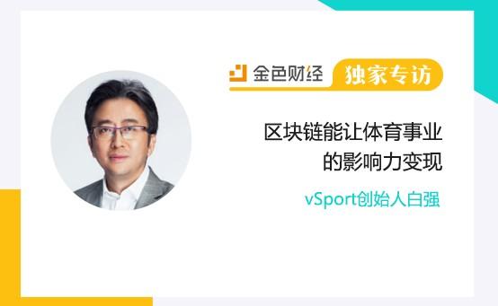 vSport创始人白强:区块链能让体育事业的影响力变现 | 金色财经独家专访