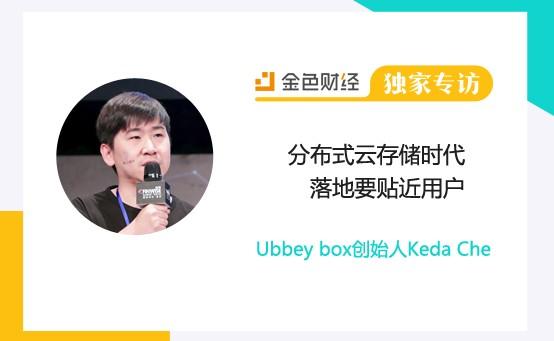 Ubbey box创始人Keda Che:分布式云存储时代 落地要贴近用户 | 金色财经独家专访