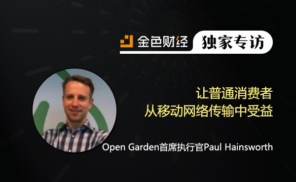 Open Garden首席执行官Paul Hainsworth:让普通消费者从移动网络传输中受益 | 金色财经独家专访