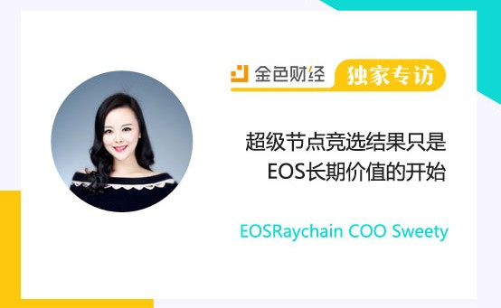 EOSRaychain COO Sweety:超级节点竞选结果只是EOS长期价值的开始 |金色财经独家专访