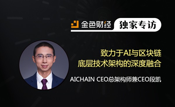 AICHAIN CEO总架构师兼CEO段凯:致力于AI与区块链底层技术架构的深度融合 | 金色财经独家专访