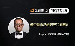 ClipperX交易所创始人刘震:做空是市场的阳光和消毒剂 | 金色财经独家专访