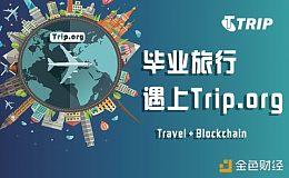 毕业旅行火爆,新型Token经济下的旅游服务平台Trip.org受关注