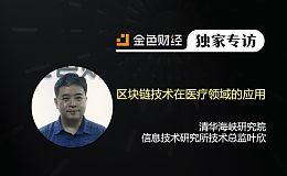 清华海峡研究院信息技术研究所技术总监叶欣:区块链技术在医疗领域的应用 | 金色财经独家专访