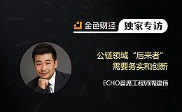 "ECHO首席工程师周建伟:公链领域""后来者""需要务实和创新 | 金色财经独家专访"