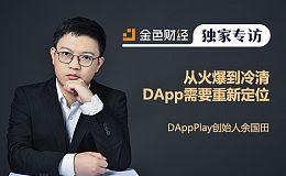 从火爆到冷清 DApp需要重新定位 | 金色财经专访DAppPlay创始人余国田
