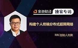 RRC创始人刘爽:构建个人终端分布式超算网络 | 金色财经独家专访