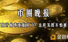 7月18日币圈晚报——百度开始尊重版权了?这样发图不怕被盗