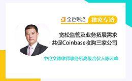 陈云峰:宽松监管环境及业务拓展需求共促Coinbase收购三家公司 | 金色财经独家专访