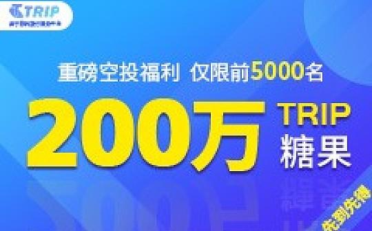 仅前5000名!旅行区块链落地应用Trip.org空投200万糖果盛宴