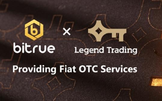 Bitrue交易所与传奇交易Legend Trading合作提供外币OTC服务
